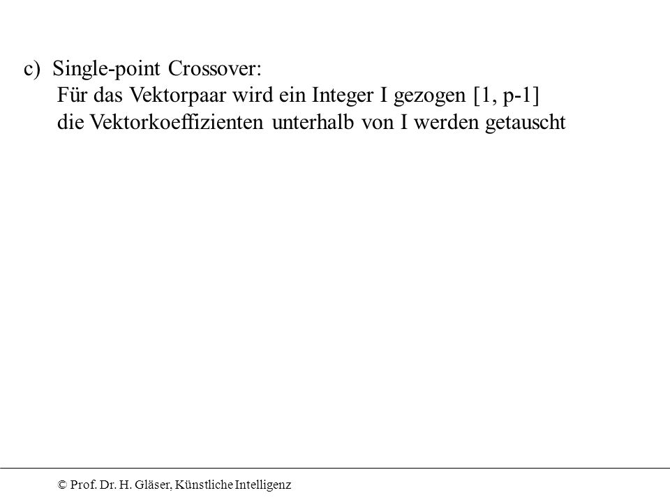 c) Single-point Crossover: Für das Vektorpaar wird ein Integer I gezogen [1, p-1] die Vektorkoeffizienten unterhalb von I werden getauscht